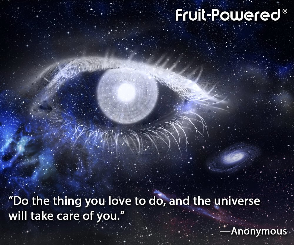 Do the thing you love to do, and the universe will take care of you.