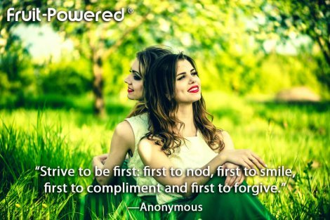 Strive to be first: first to nod, first to smile, first to compliment and first to forgive.