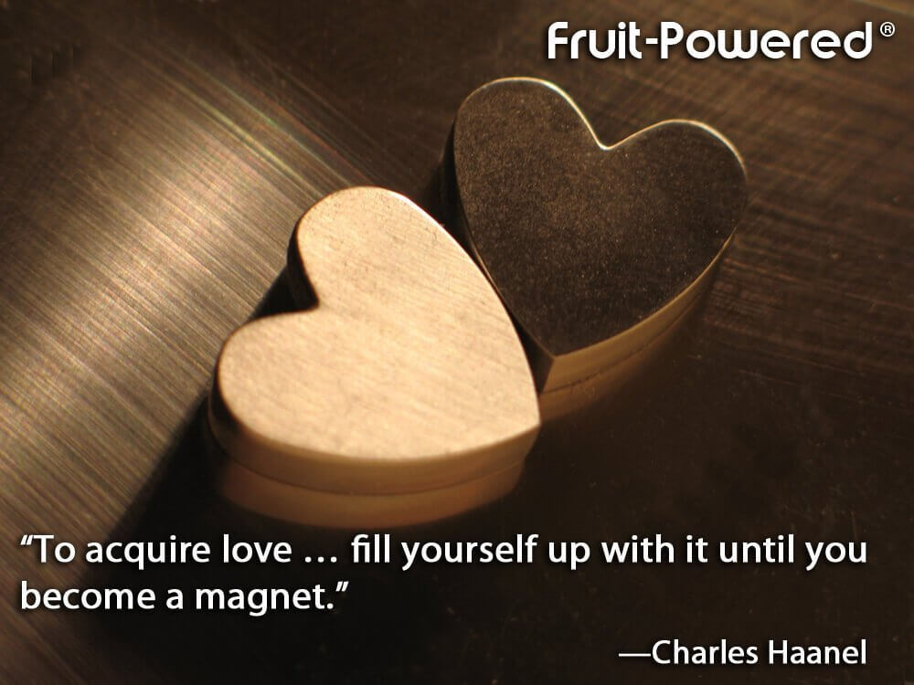 To acquire love … fill yourself up with it until you become a magnet.