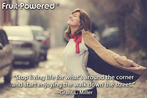 Stop living life for what's around the corner and start enjoying the walk down the street.