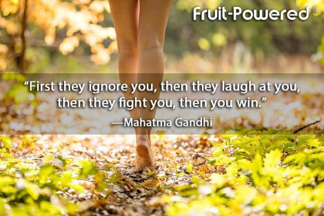 First they ignore you, then they laugh at you, then they fight you, then you win.