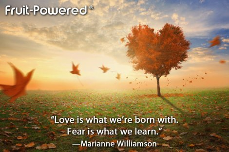 Love is what we're born with. Fear is what we learn.