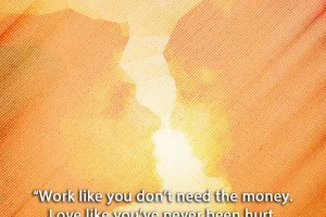 Work like you don't need the money. Love like you've never been hurt. Dance like nobody's watching.