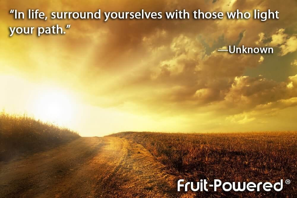 In life, surround yourselves with those who light your path.
