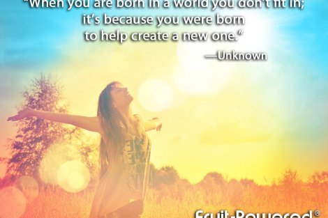 When you are born in a world you don't fit in; it's because you were born to help create a new one.