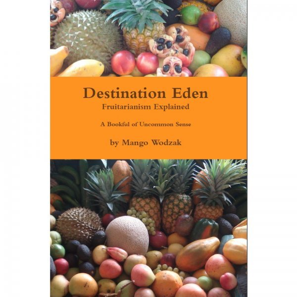 Destination Eden: Fruitarianism Explained by Mango Wodzak - front cover - Fruit-Powered Store