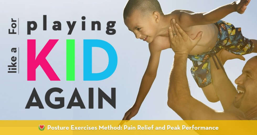 For playing like a kid again - Posture Exercises Method - pain relief and peak performance - Fruit-Powered