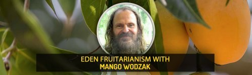 Insight from Natural Health Leaders - Eden Fruitarianism with Mango Wodzak - Fruit-Powered