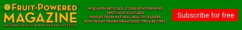 Fruit-Powered Magazine - natural health and raw vegan lifestyle - ad - Fruit-Powered